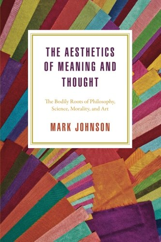 Download The Aesthetics of Meaning and Thought: The Bodily Roots of Philosophy, Science, Morality, and Art PDF