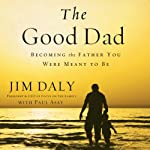 The Good Dad: Becoming the Father You Were Meant to Be | Jim Daly