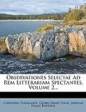 Observationes Selectae Ad Rem Litterariam Spectantes, Volume 2..., Christian Thomasius, 1271883856