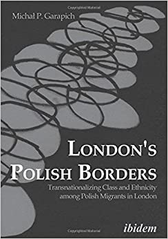 London`s Polish Borders - Transnationalizing Class and Ethnicity Among Polish Migrants in London