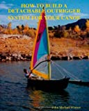 How to Build a Detachable Outrigger System for Your Canoe, John M. Wansor, 1438247842