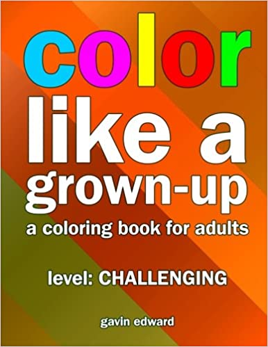 Book Color Like a Grown-up -- Challenging: A Coloring Book for Adults: Volume 3