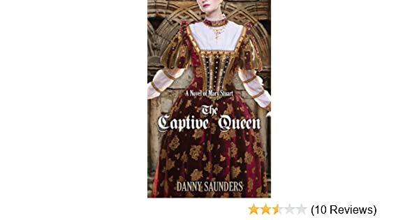The Captive Queen A Novel Of Mary Stuart Kindle Edition By Danny