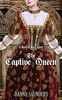 The Captive Queen: A Novel of Mary Stuart by [Saunders, Danny]