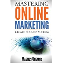 MASTERING ONLINE MARKETING - Create business success through content marketing, lead generation, and marketing automation.: Learn email marketing, search engine optimization (SEO), and social media marketing with Facebook, Twitter, LinkedIn, and YouTube. Improve your Internet marketing results using web analytics and Google Analytics