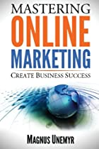 MASTERING ONLINE MARKETING - Create business success through content marketing, lead generation, and marketing automation.: Learn email marketing, ... using web analytics and Google Analytics