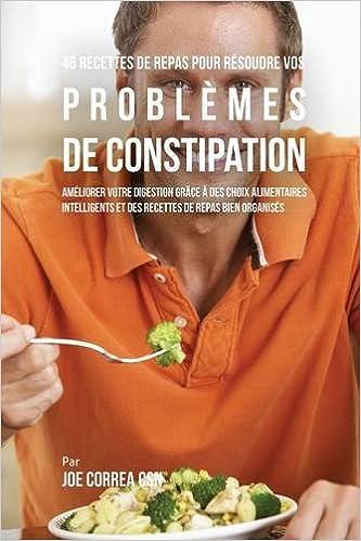 Télécharger 46 Recettes Pour Résoudre Vos Problèmes de Constipation: Améliorez Votre Digestion En Choisissant Intelligemment Vos Aliments Et En Organisant Mieux Vos Repas livres PDF gratuits
