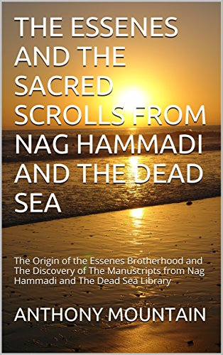 THE ESSENES AND THE SACRED SCROLLS FROM NAG HAMMADI AND THE DEAD SEA: The Origin of the Essenes Brotherhood and The Discovery of The Manuscripts from Nag Hammadi and The Dead Sea Library (Sacred Scroll)
