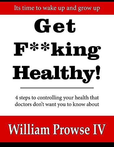 Get F**king Healthy!: 4 steps to controlling your health that doctors don't want you to know about