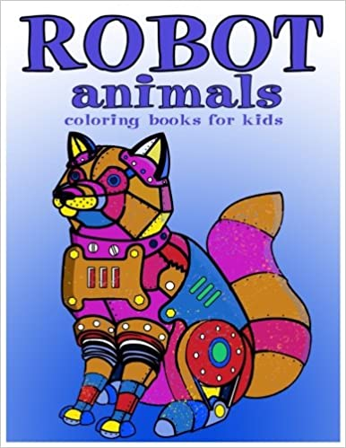 Robot Animals Coloring Books For Kids Ages 8 12 Boys Volume 1 V Art Book 9781544294582