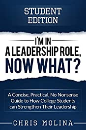 I�m in a Leadership Role, Now What?: A Concise, Practical, No Nonsense Guide to How College Students can Strengthen Their Leadership