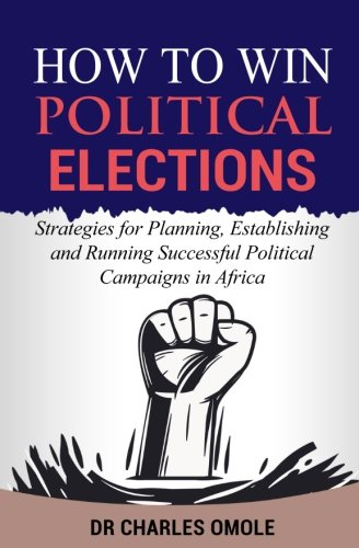 How to Win  Political Elections: Strategies for Planning, Establishing and Running Successful Political Campaigns in Africa by Winning Faith