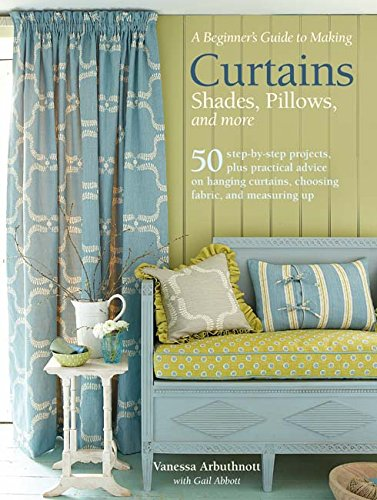 A Beginner's Guide to Making Curtains, Shades, Pillows, Cushions, and More: 50 step-by-step projects, plus practical advice on hanging curtains, choosing fabric, and measuring up (New Hanging Curtains)