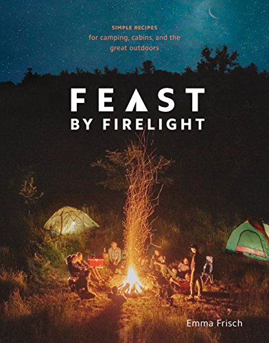 Feast by Firelight: Simple Recipes for Camping, Cabins, and the Great Outdoors by [Frisch, Emma]