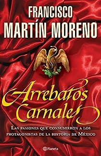 Arrebatos carnales: Las pasiones que consumieron a los protagonistas de la Historia de México par