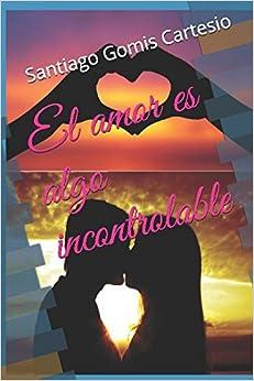 El Amor Es Algo Incontrolable por Santiago Javier Gomis Cartesio Gratis