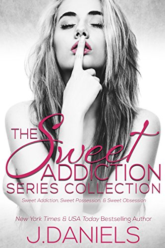 J. Daniels - The Sweet Addiction Series Collection: SWEET ADDICTION, SWEET POSSESSION, SWEET OBSESSION