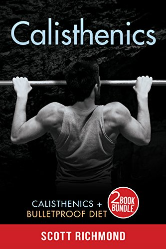 Calisthenics: This Book Includes - Calisthenics AND Bulletproof Diet - A TWO Book Bundle