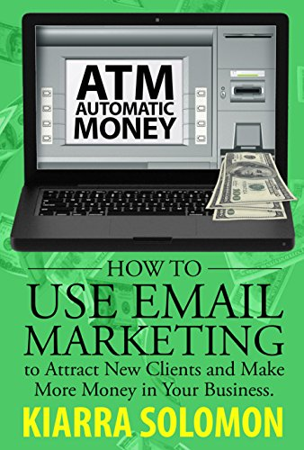 Automatic Money: How to Use Email Marketing to Attract New Clients and Make More Money in Your Business