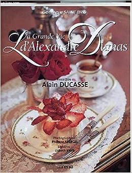 La Grande Vie d'Alexandre Dumas : Recettes d'Alain Ducasse