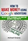img - for How To Make Money Using Google Advertising: An Easy-Guide To Minimize The Work And Maximize Your Profits (Google Adwords, How To Make Money Online) (Volume 1) book / textbook / text book