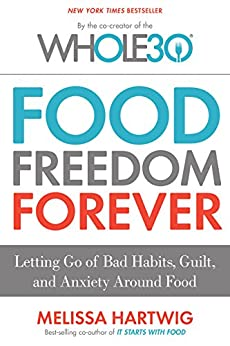 Food Freedom Forever: Letting Go of Bad Habits, Guilt, and Anxiety Around Food by the Co-Creator of the Whole30 by [Hartwig, Melissa]