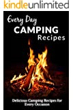 Camping Recipes: Amazing Recipes That Will Leave Your Friends and Family Wanting More (Everyday Recipes)
