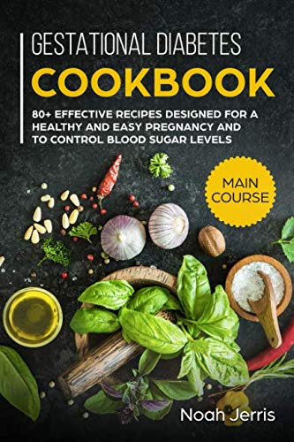 Gestational Diabetes Cookbook: MAIN COURSE – 80+ Effective recipes designed for a healthy and easy pregnancy and to control blood sugar levels by Noah Jerris
