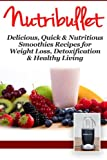 NutriBullet: Delicious, Quick & Nutritious Smoothie Recipes for Weight Loss, Detoxification & Healthy Living (Diets, Vegetables, Fruits, Exercise, Low Fat)