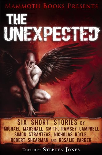 Mammoth Books presents The Unexpected: Six short stories by Michael Marshall Smith, Ramsey Campbell, Simon Strantzas, Nicholas Royle, Robert Shearman and Rosalie Parker