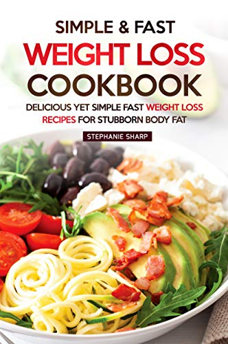 Simple & Fast Weight Loss Cookbook: Delicious Yet Simple Fast Weight Loss Recipes for Stubborn Body Fat by Stephanie Sharp