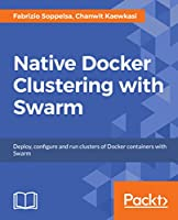 Native Docker Clustering with Swarm Front Cover