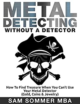Metal Detecting: Without A Detector: How To Find Treasure When You Cant