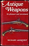 Antique Weapons for Pleasure and Investment, Richard Akehurst, 0668022779
