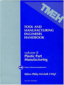 Tool & Manufacturing Engineers Handbook : Plastic Part Manufacturing, Vol. 8 (TOOL AND MANUFACTURING ENGINEERS HANDBOOK 4TH EDITION)