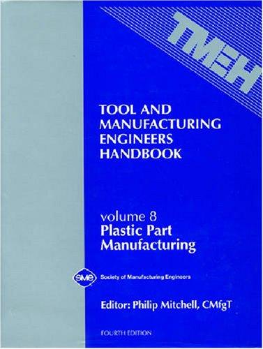 Tool & Manufacturing Engineers Handbook : Plastic Part Manufacturing, Vol. 8 (TOOL AND MANUFACTURING ENGINEERS HANDBOOK 4TH EDITION) by Society of Manufacturing Engineers