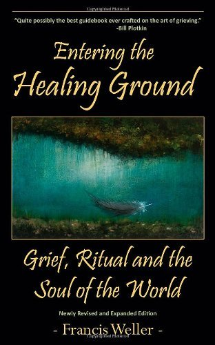 By Francis Weller - Entering the Healing Ground: Grief, Ritual and the Soul of the World (6.5.2012)