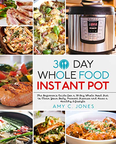 30 Day Whole Food Instant Pot Cookbook: The Beginner's Guide for a 30-Day Whole Food Diet to Clear Your Body, Prevent Disease and Have a Healthy Lifestyle by Amy C. Jones