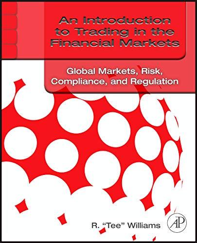An Introduction to Trading in the Financial Markets: Global Markets, Risk, Compliance, and Regulation (Global Banking And Markets Credit Risk Management)