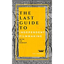 The Last Guide To Independent Filmmaking: With No Budget: First Edition