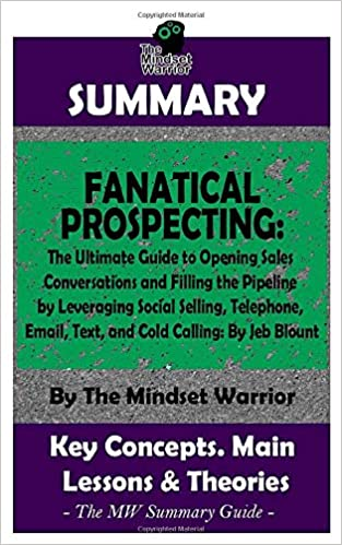 Summary Fanatical Prospecting The Ultimate Guide To Opening Sales Conversations And Filling The Pipeline By Leveraging Social Selling Telephone Email Text By Jeb Blount The Mw Summary Guide Warrior The Mindset