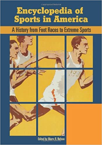 Encyclopedia of Sports in America: A History from Foot Races to Extreme Sports (2 Volume Set)