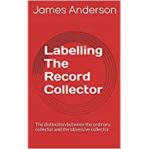 Labelling The Record Collector: The distinction between the ordinary collector and the obsessive collector.