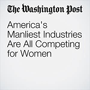 America's Manliest Industries Are All Competing for Women