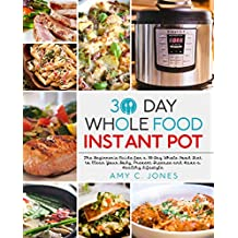30 Day Whole Food Instant Pot Cookbook: The Beginner's Guide for a 30-Day Whole Food Diet to Clear Your Body, Prevent Disease and Have a Healthy Lifestyle