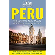 Peru: The Ultimate Peru Travel Guide By A Traveler For A Traveler: The Best Travel Tips; Where To Go, What To See And Much More (Lost Travelers Guide, Peru Tour, Peru Lima, Peru Travel Guide)