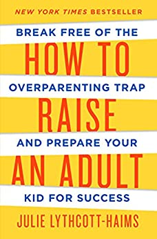 How to Raise an Adult: Break Free of the Overparenting Trap and Prepare Your Kid for Success by [Lythcott-Haims, Julie]