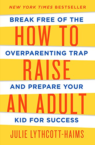 How to Raise an Adult: Break Free of the Overparenting Trap and Prepare Your Kid for Success (Best Friends After Break Up)