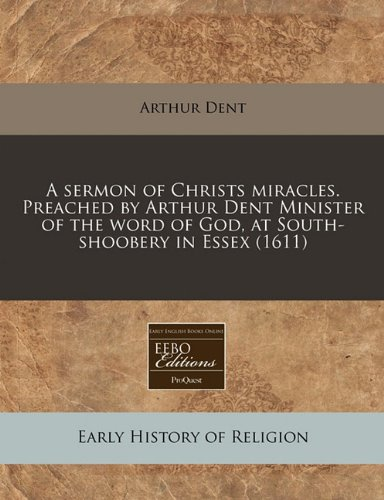 A sermon of Christs miracles. Preached by Arthur Dent Minister of the word of God, at South-shoobery in Essex (1611) ebook