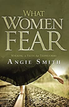 What Women Fear: Walking in Faith that Transforms by [Smith, Angie]